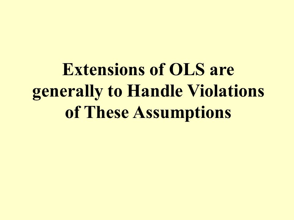 Extensions of OLS are generally to Handle Violations of These Assumptions
