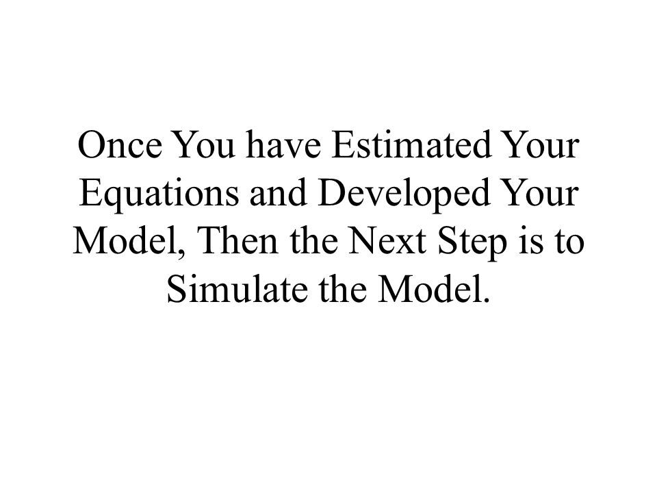 Once You have Estimated Your Equations and Developed Your Model, Then the Next Step is to Simulate the Model.