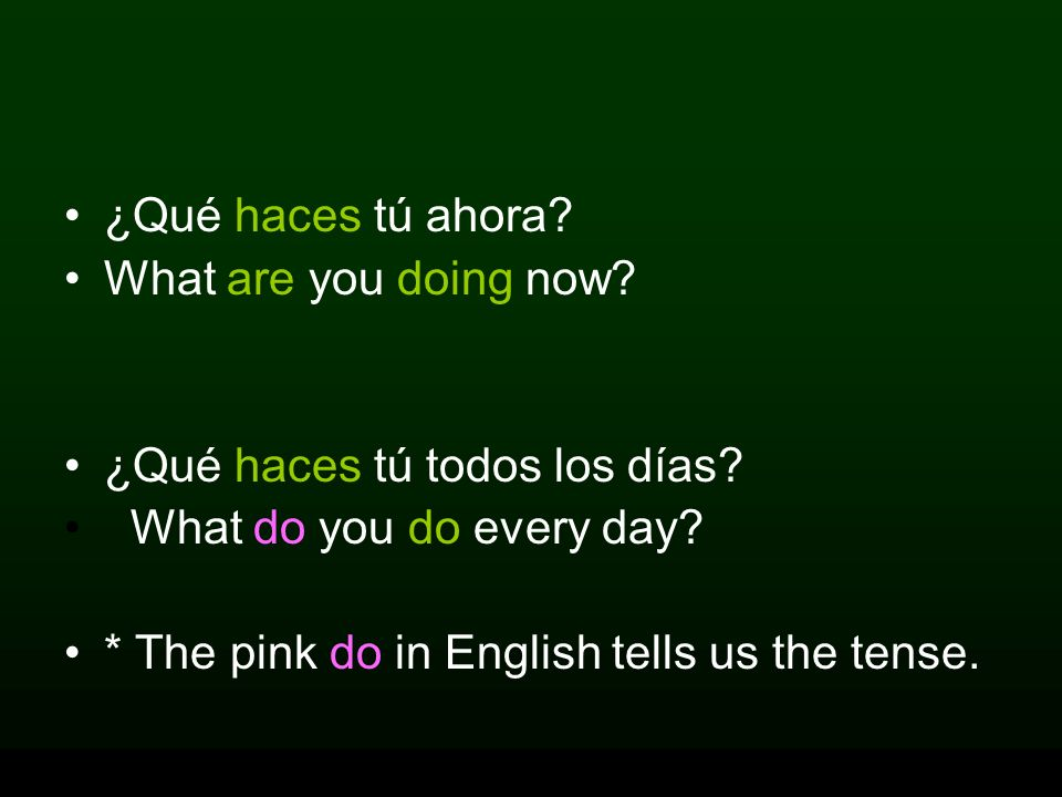 ¿Qué haces tú ahora What are you doing now ¿Qué haces tú todos los días What do you do every day