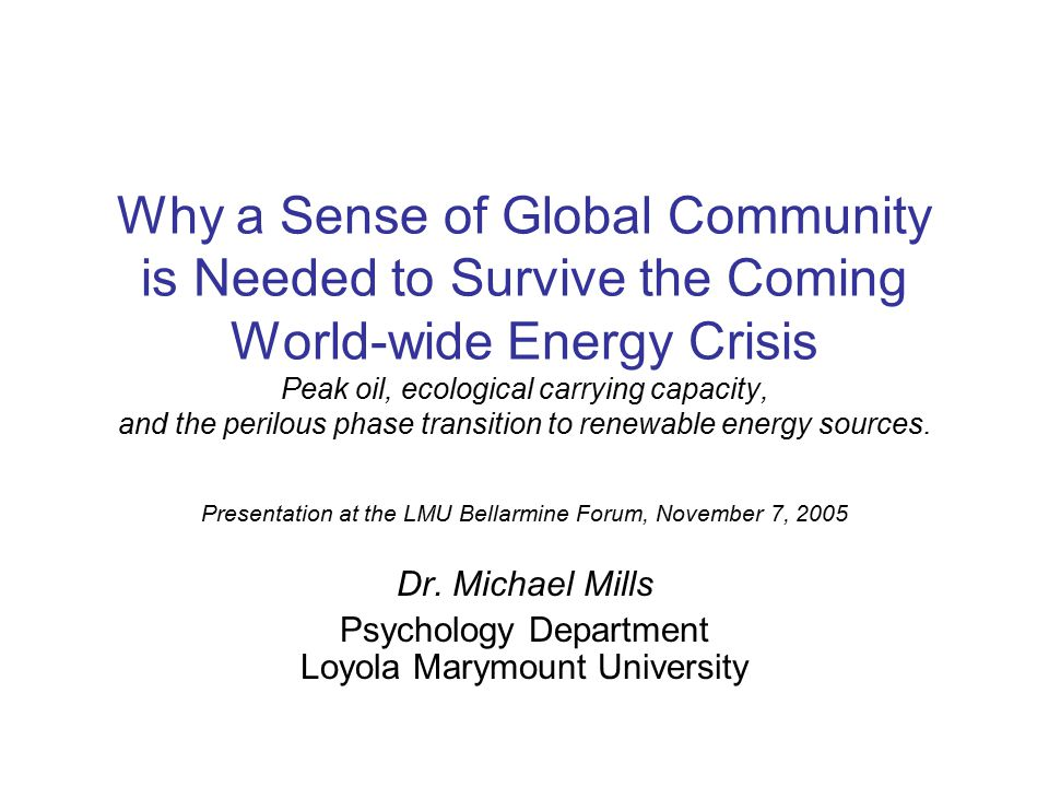 Why a Sense of Global Community is Needed to Survive the Coming World-wide Energy Crisis Peak oil, ecological carrying capacity, and the perilous phase transition to renewable energy sources.
