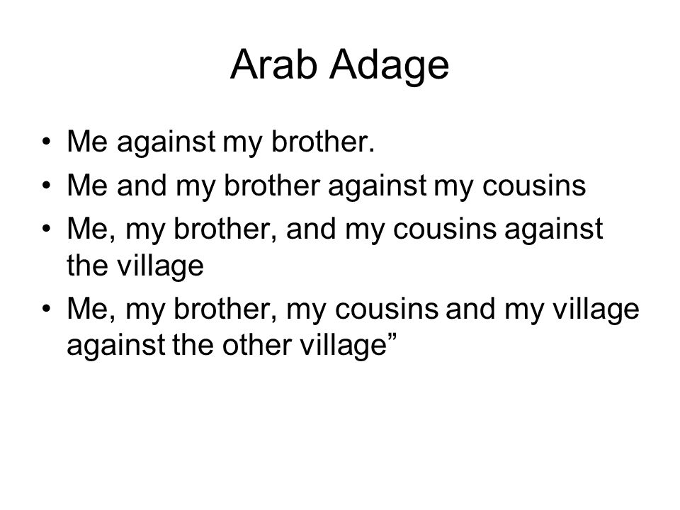 Arab Adage Me against my brother. Me and my brother against my cousins