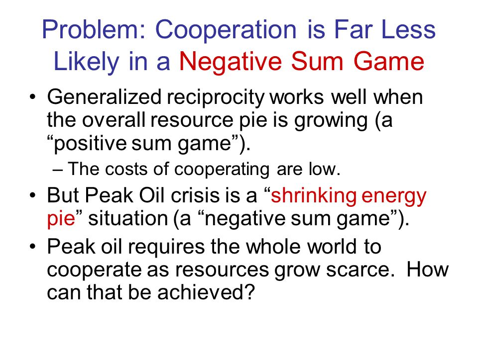 Problem: Cooperation is Far Less Likely in a Negative Sum Game