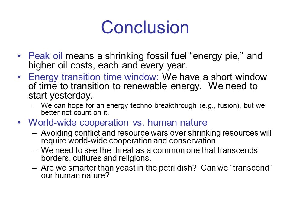 Conclusion Peak oil means a shrinking fossil fuel energy pie, and higher oil costs, each and every year.