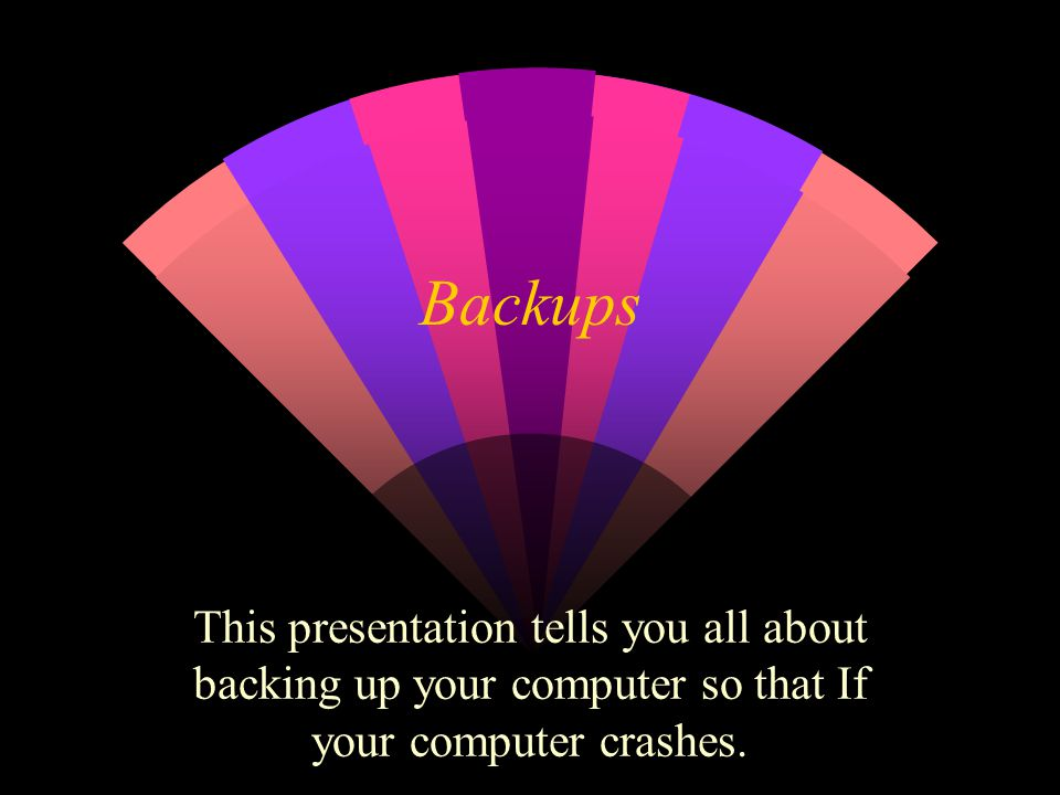 Backups This presentation tells you all about backing up your computer so that If your computer crashes.