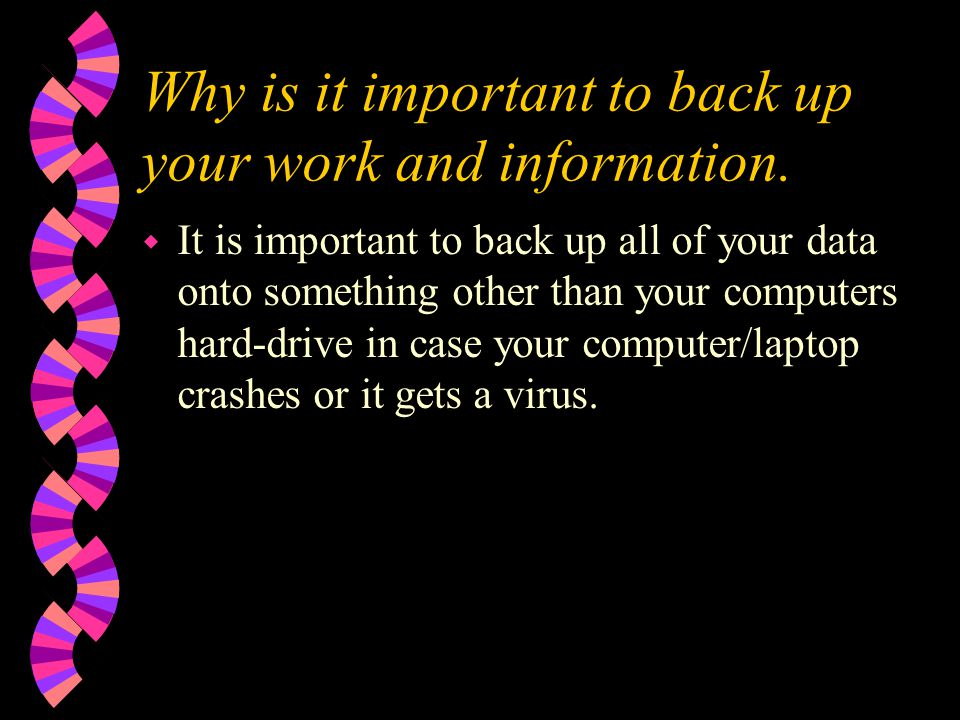 Why is it important to back up your work and information.