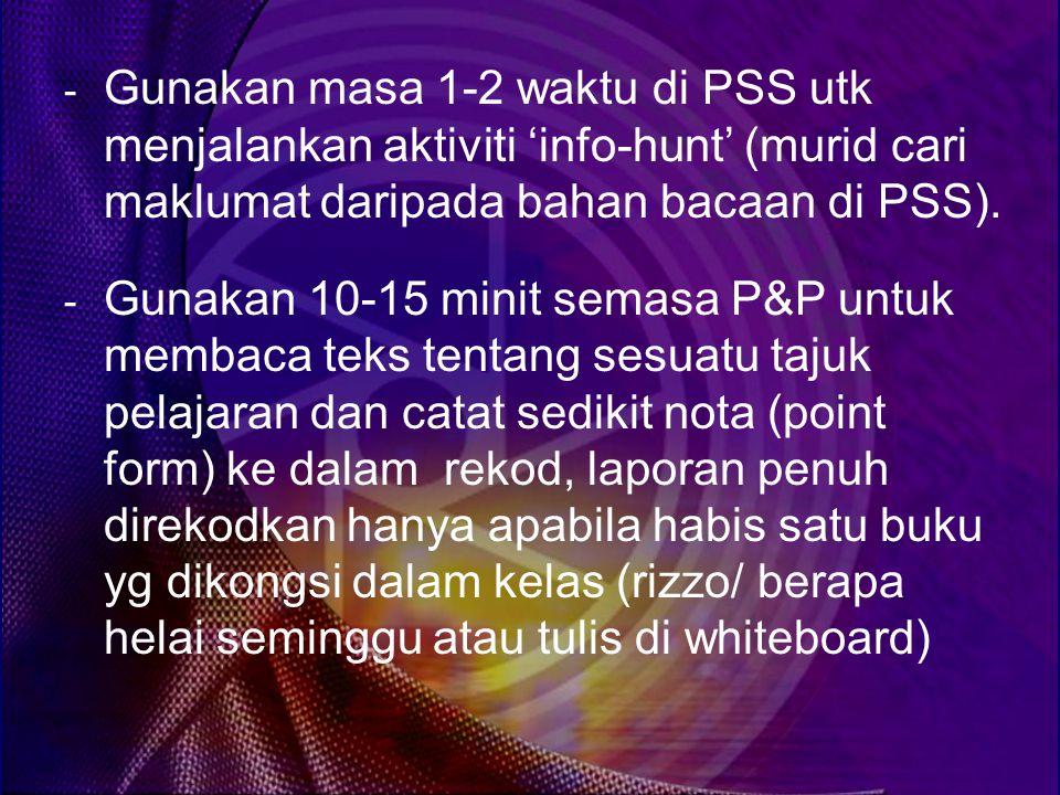 Gunakan masa 1-2 waktu di PSS utk menjalankan aktiviti 'info-hunt' (murid cari maklumat daripada bahan bacaan di PSS).