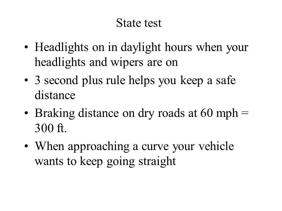 State test Headlights on in daylight hours when your headlights and wipers are on. 3 second plus rule helps you keep a safe distance.