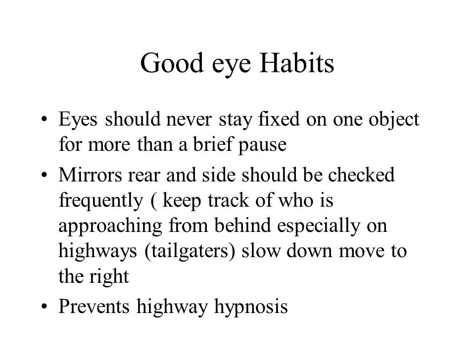 Good eye Habits Eyes should never stay fixed on one object for more than a brief pause.