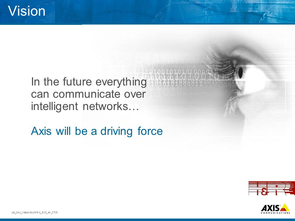 Vision In the future everything can communicate over intelligent networks… Axis will be a driving force.