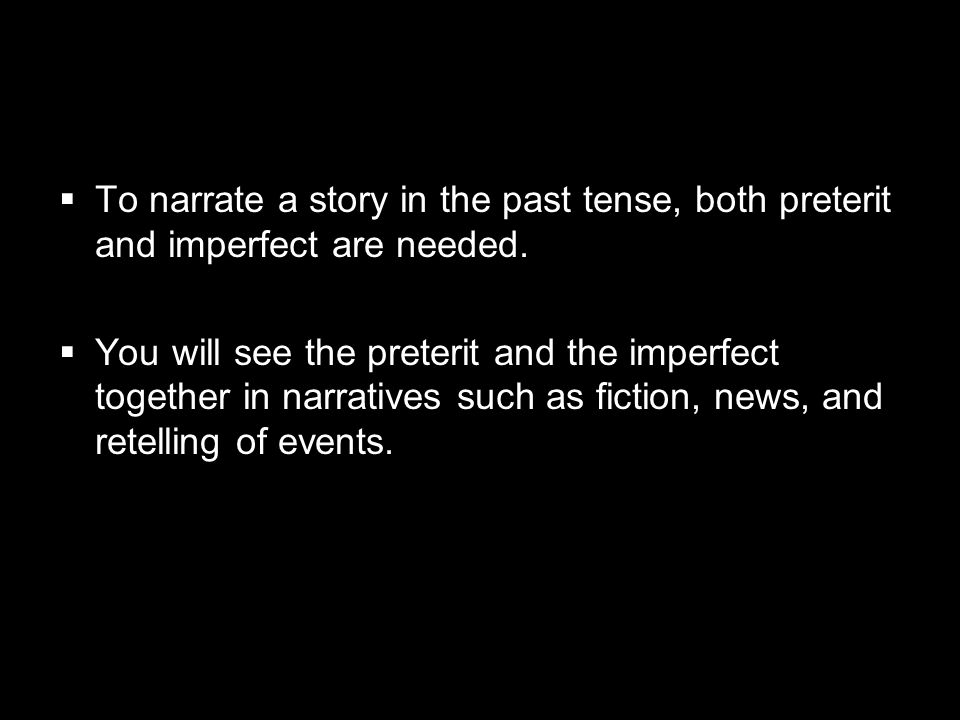 To narrate a story in the past tense, both preterit and imperfect are needed.