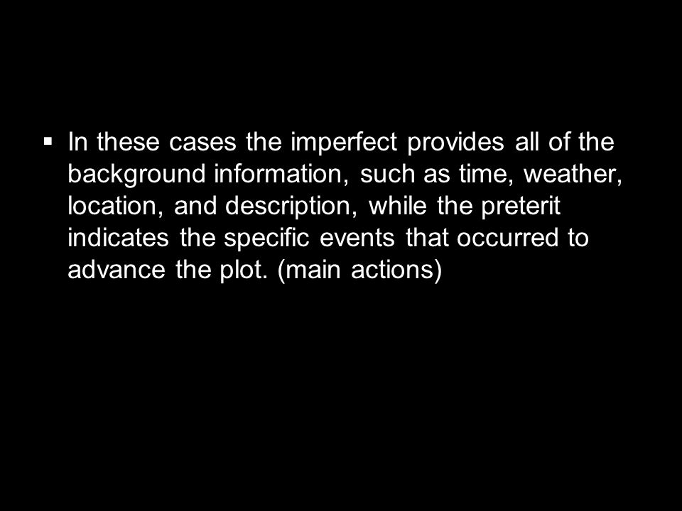 In these cases the imperfect provides all of the background information, such as time, weather, location, and description, while the preterit indicates the specific events that occurred to advance the plot.