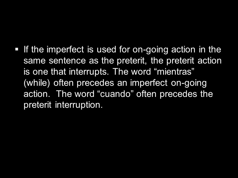 If the imperfect is used for on-going action in the same sentence as the preterit, the preterit action is one that interrupts.