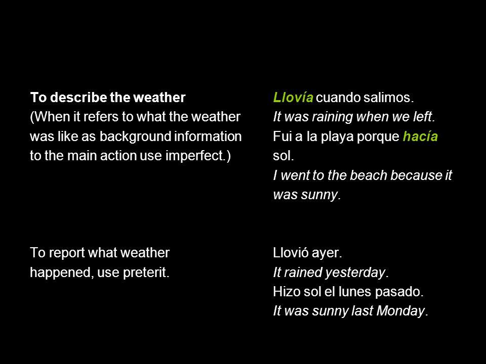 To describe the weather Llovía cuando salimos.