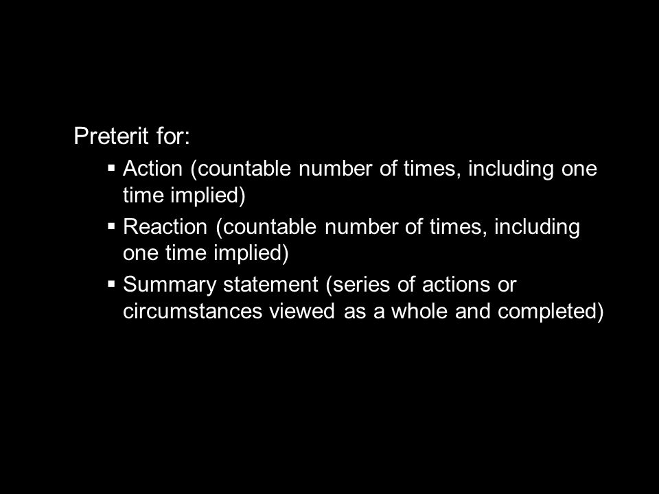 Preterit for: Action (countable number of times, including one time implied) Reaction (countable number of times, including one time implied)