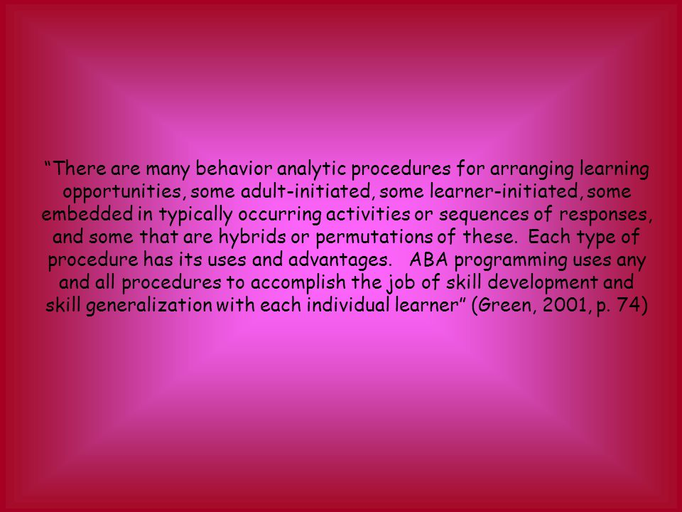 There are many behavior analytic procedures for arranging learning opportunities, some adult-initiated, some learner-initiated, some embedded in typically occurring activities or sequences of responses, and some that are hybrids or permutations of these.