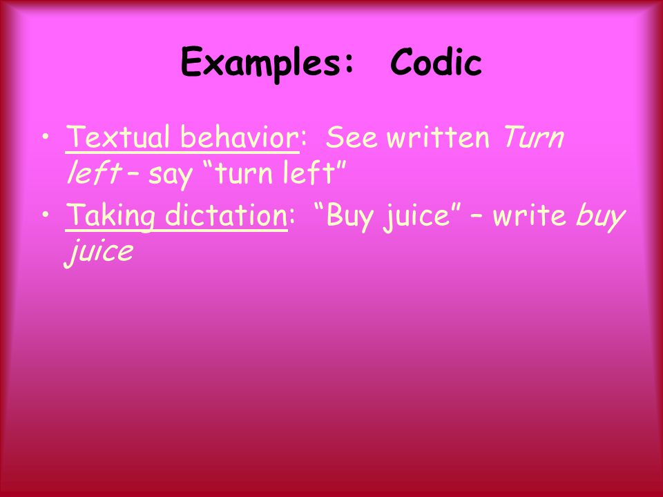 Examples: Codic Textual behavior: See written Turn left – say turn left Taking dictation: Buy juice – write buy juice.