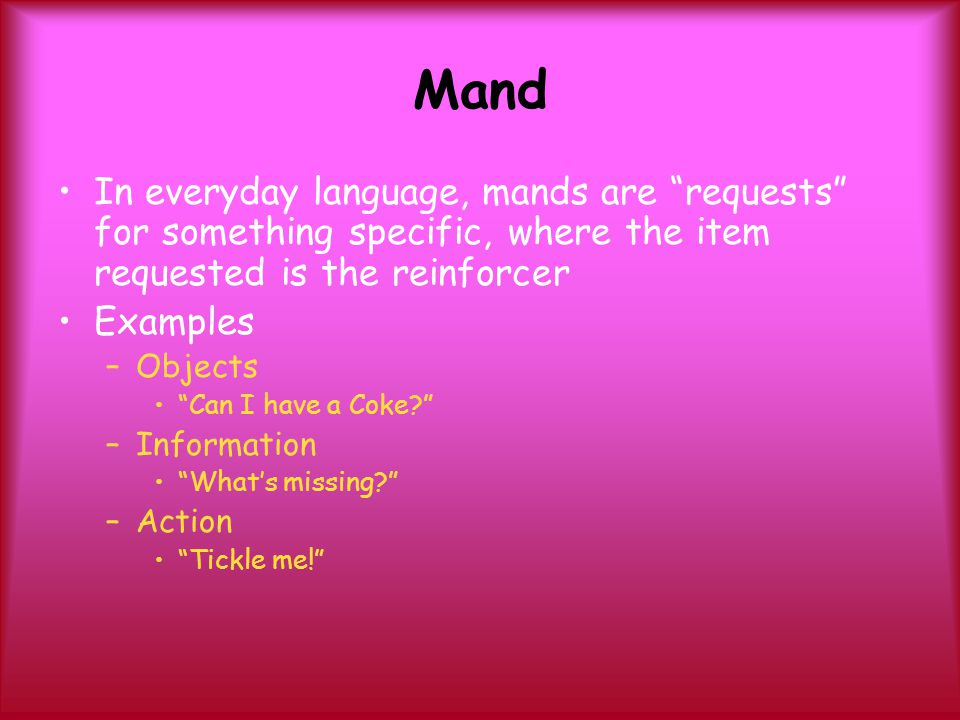 Mand In everyday language, mands are requests for something specific, where the item requested is the reinforcer.