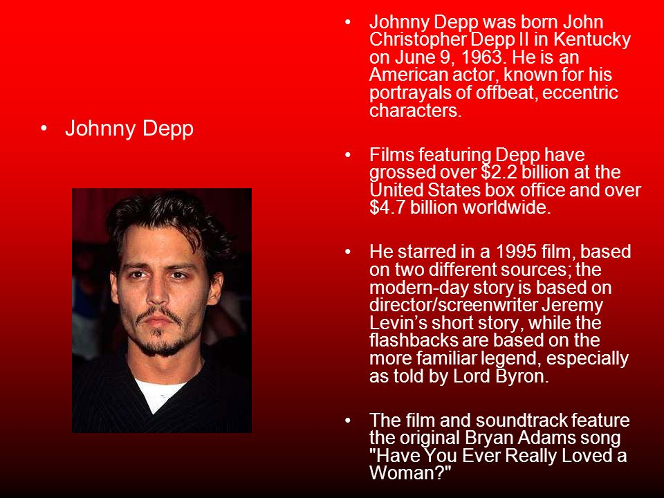 Johnny Depp was born John Christopher Depp II in Kentucky on June 9, 1963. He is an American actor, known for his portrayals of offbeat, eccentric characters.