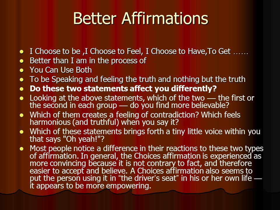 Better Affirmations I Choose to be ,I Choose to Feel, I Choose to Have,To Get …… Better than I am in the process of.