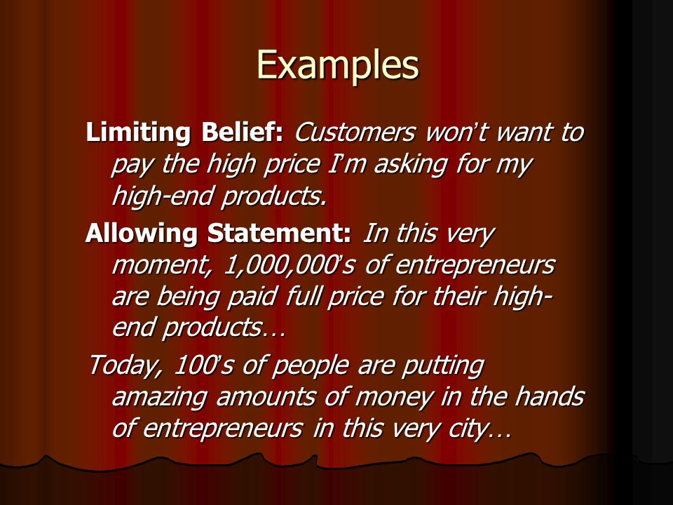 Examples Limiting Belief: Customers won't want to pay the high price I'm asking for my high-end products.