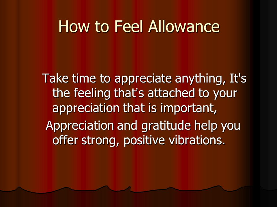 How to Feel Allowance Take time to appreciate anything, It s the feeling that's attached to your appreciation that is important,
