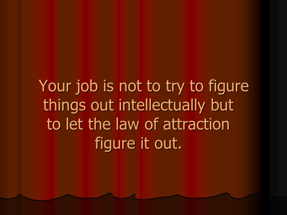 Your job is not to try to figure things out intellectually but to let the law of attraction figure it out.