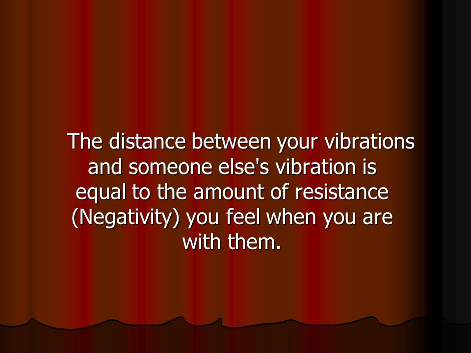 The distance between your vibrations and someone else s vibration is equal to the amount of resistance (Negativity) you feel when you are with them.