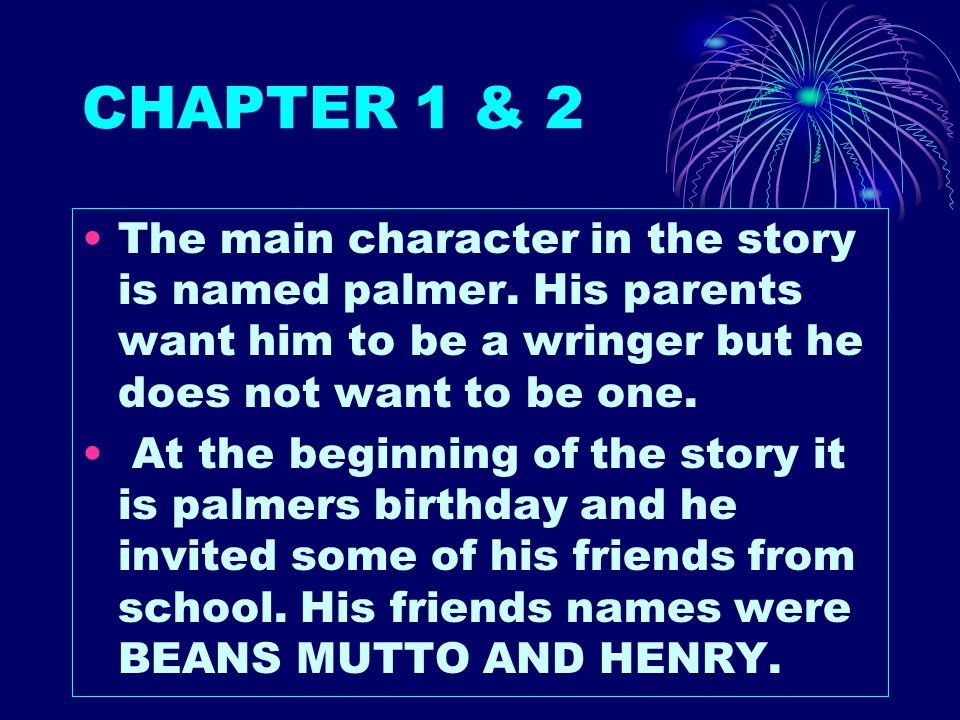 CHAPTER 1 & 2 The main character in the story is named palmer. His parents want him to be a wringer but he does not want to be one.