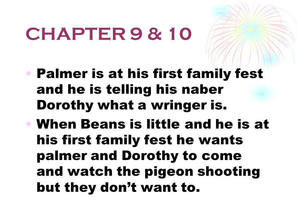 CHAPTER 9 & 10 Palmer is at his first family fest and he is telling his naber Dorothy what a wringer is.