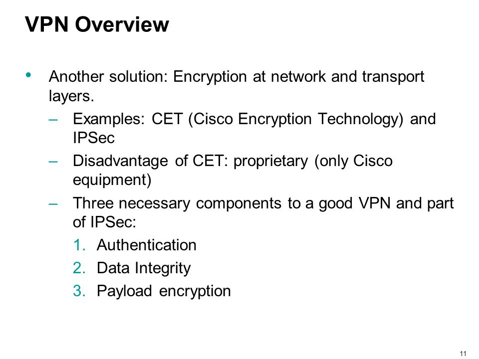 VPN Overview Another solution: Encryption at network and transport layers. Examples: CET (Cisco Encryption Technology) and IPSec.