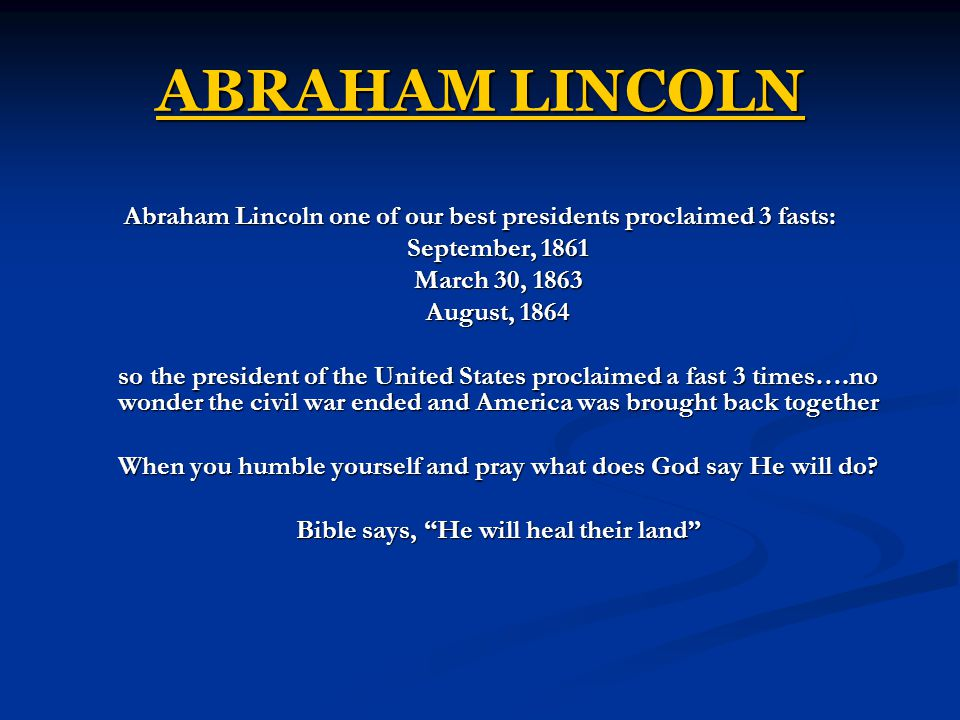 ABRAHAM LINCOLN Abraham Lincoln one of our best presidents proclaimed 3 fasts: September, 1861. March 30, 1863.