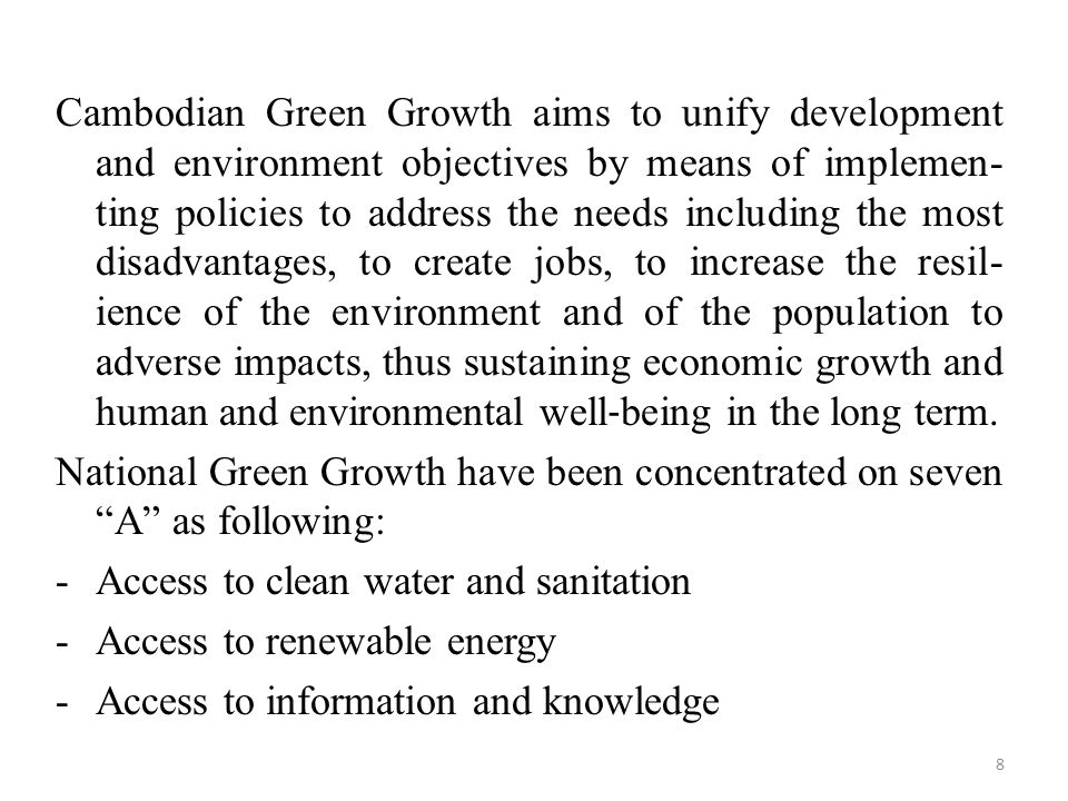 Cambodian Green Growth aims to unify development and environment objectives by means of implemen- ting policies to address the needs including the most disadvantages, to create jobs, to increase the resil- ience of the environment and of the population to adverse impacts, thus sustaining economic growth and human and environmental well‐being in the long term.