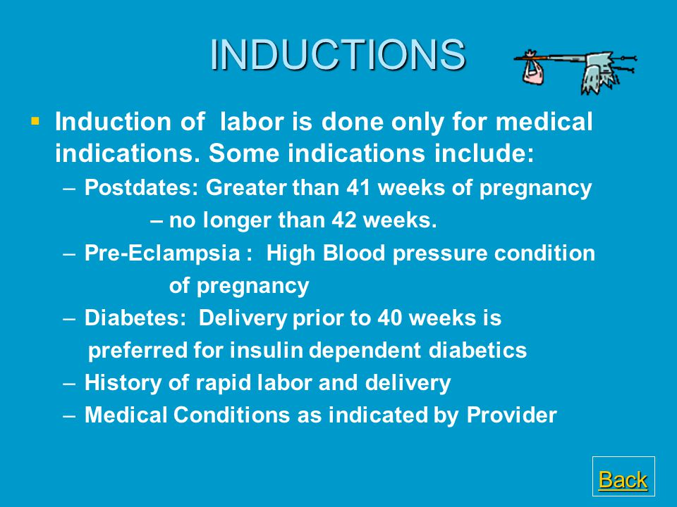 INDUCTIONS Induction of labor is done only for medical indications. Some indications include: Postdates: Greater than 41 weeks of pregnancy.
