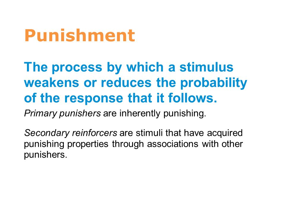 7 Punishment. The process by which a stimulus weakens or reduces the probability of the response that it follows.