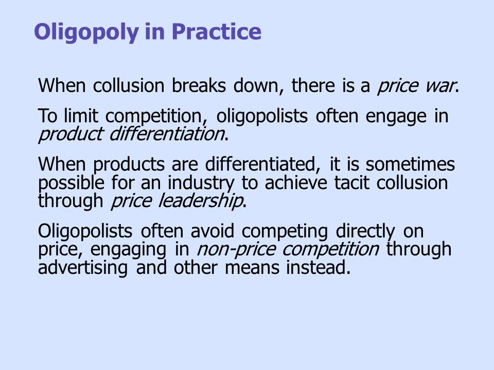 Oligopoly in Practice When collusion breaks down, there is a price war. To limit competition, oligopolists often engage in product differentiation.