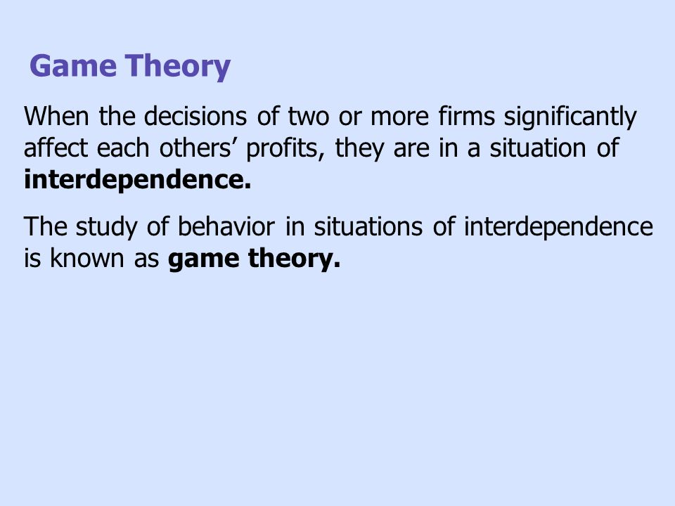 Game Theory When the decisions of two or more firms significantly affect each others' profits, they are in a situation of interdependence.