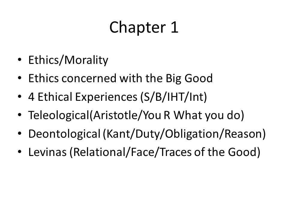 Chapter 1 Ethics/Morality Ethics concerned with the Big Good