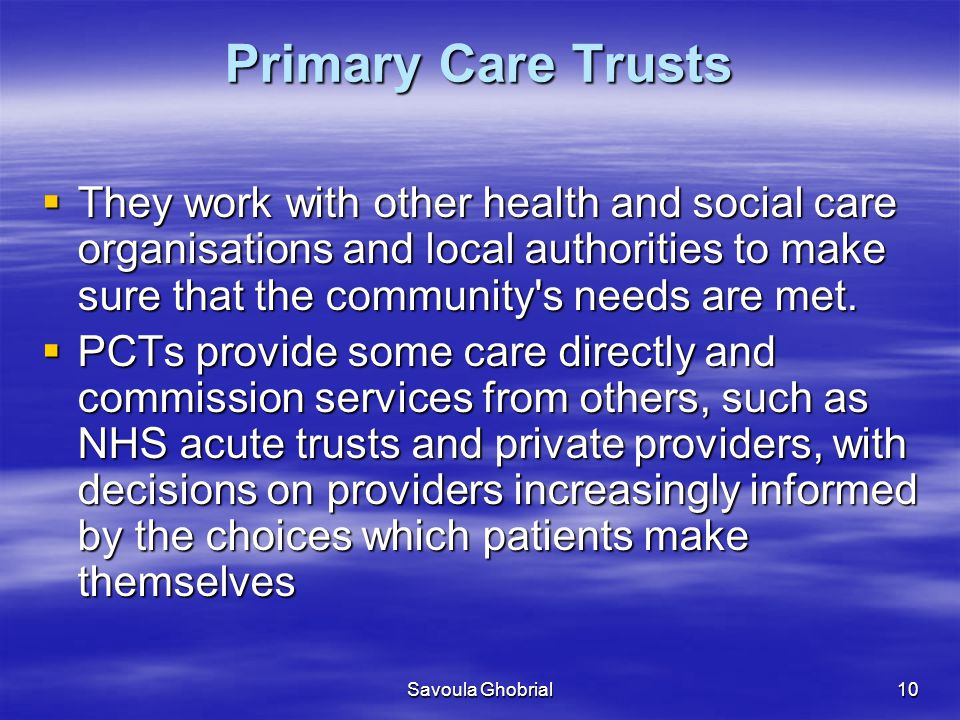 Primary Care Trusts They work with other health and social care organisations and local authorities to make sure that the community s needs are met.