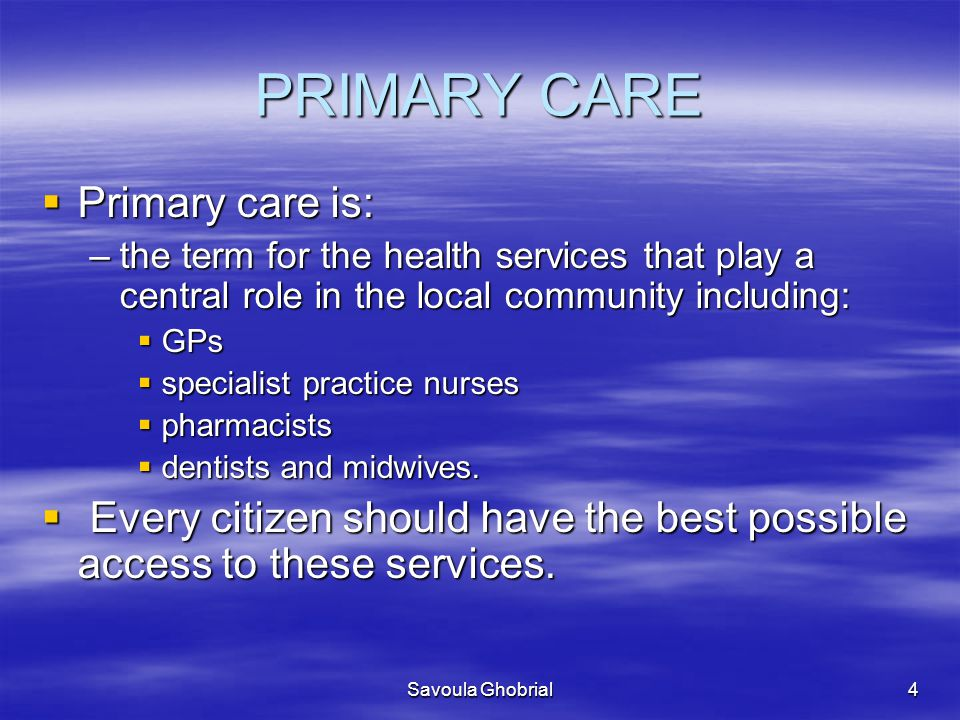 PRIMARY CARE Primary care is: