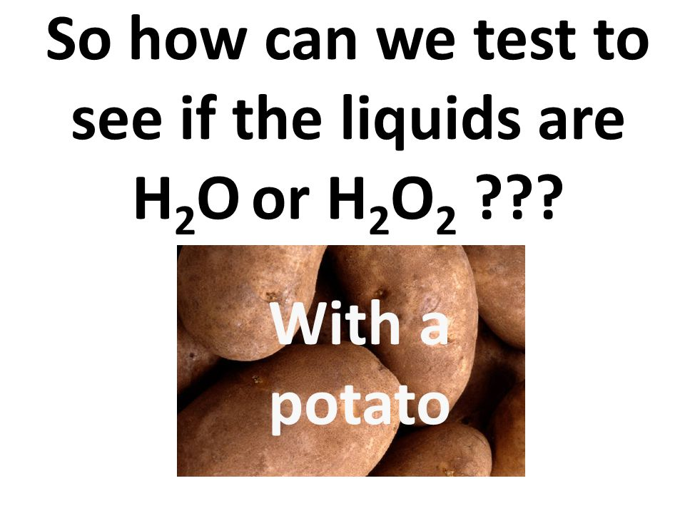 So how can we test to see if the liquids are H2O or H2O2