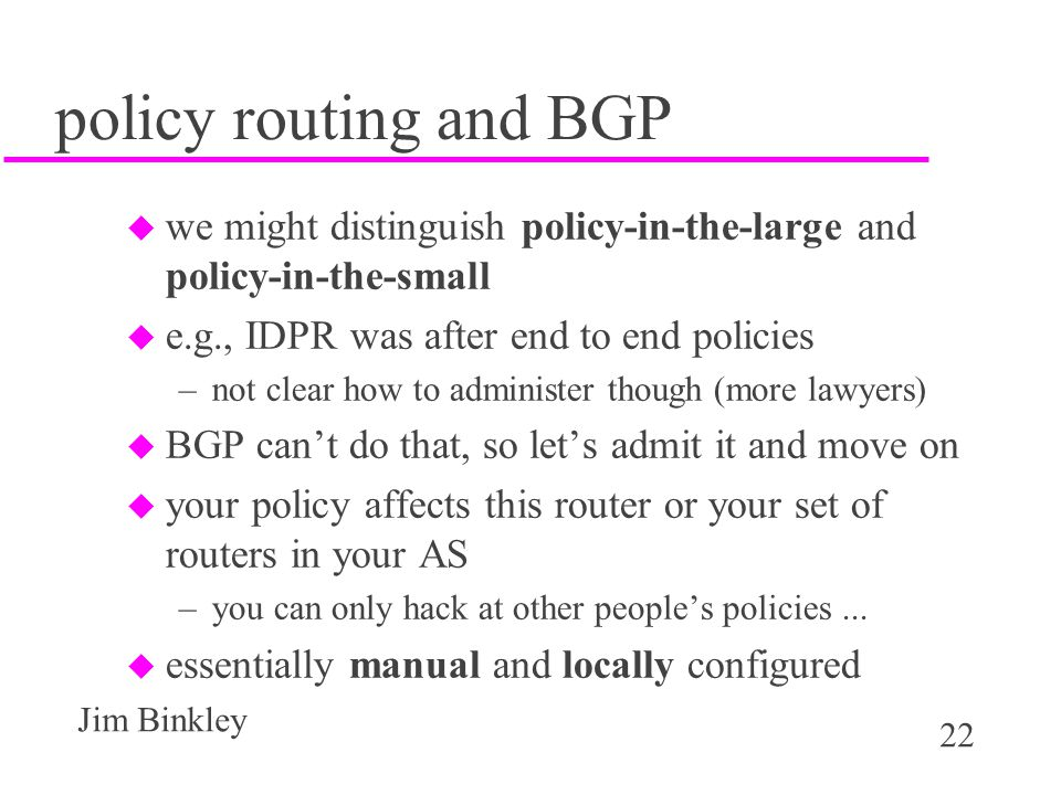policy routing and BGP we might distinguish policy-in-the-large and policy-in-the-small. e.g., IDPR was after end to end policies.