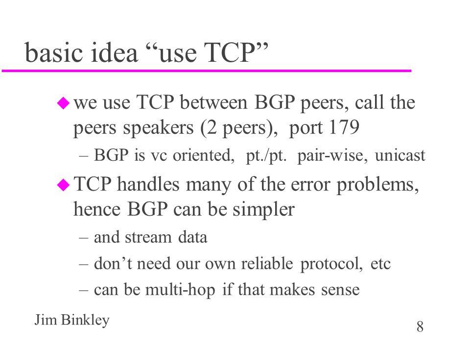 basic idea use TCP we use TCP between BGP peers, call the peers speakers (2 peers), port 179. BGP is vc oriented, pt./pt. pair-wise, unicast.