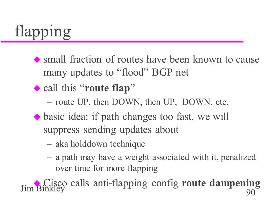 flapping small fraction of routes have been known to cause many updates to flood BGP net. call this route flap