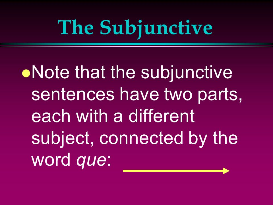 The Subjunctive Note that the subjunctive sentences have two parts, each with a different subject, connected by the word que: