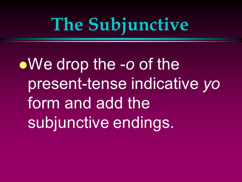 The Subjunctive We drop the -o of the present-tense indicative yo form and add the subjunctive endings.