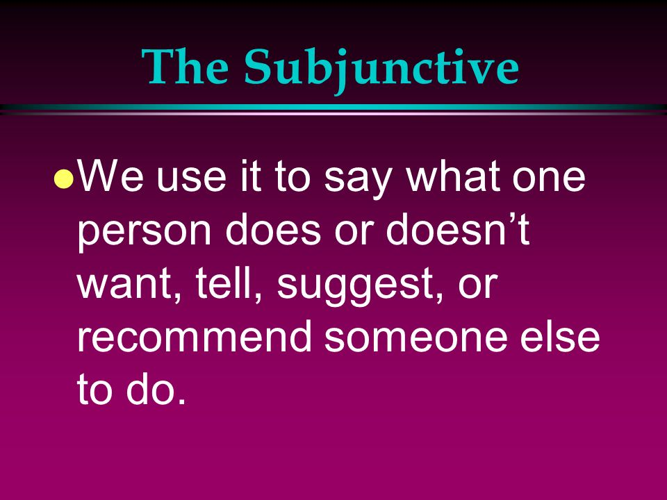 The Subjunctive We use it to say what one person does or doesn't want, tell, suggest, or recommend someone else to do.