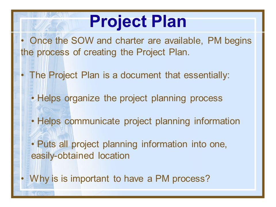 Project Plan Once the SOW and charter are available, PM begins the process of creating the Project Plan.