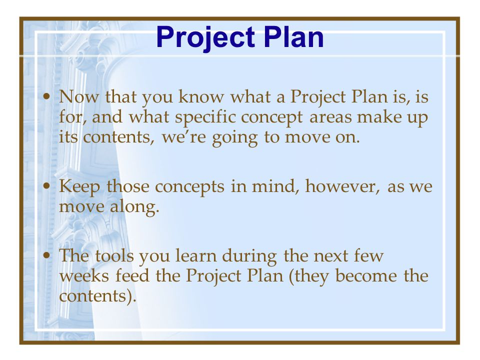 Project Plan Now that you know what a Project Plan is, is for, and what specific concept areas make up its contents, we're going to move on.