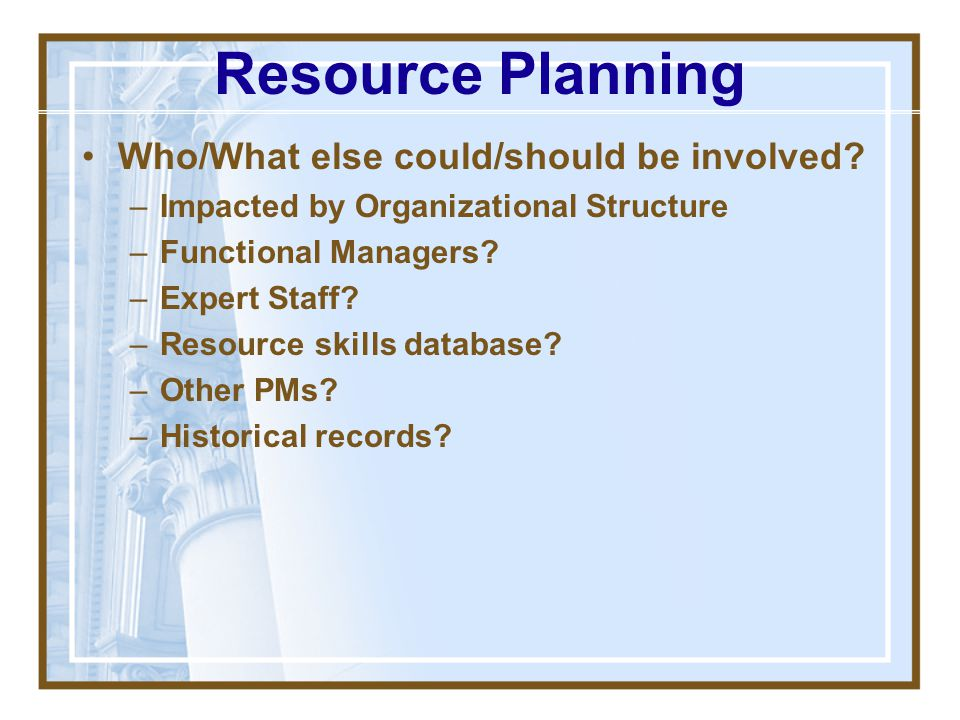 Resource Planning Who/What else could/should be involved