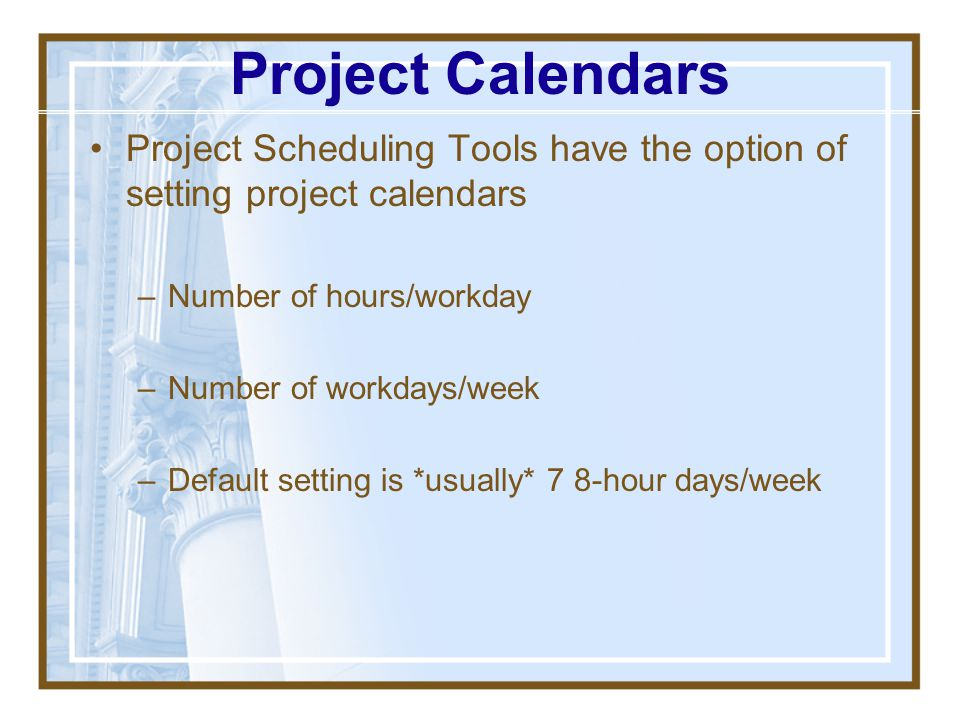 Project Calendars Project Scheduling Tools have the option of setting project calendars. Number of hours/workday.